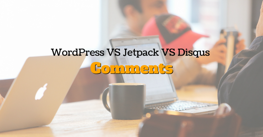 WordPress Comments VS Jetpack Comments VS Disqus